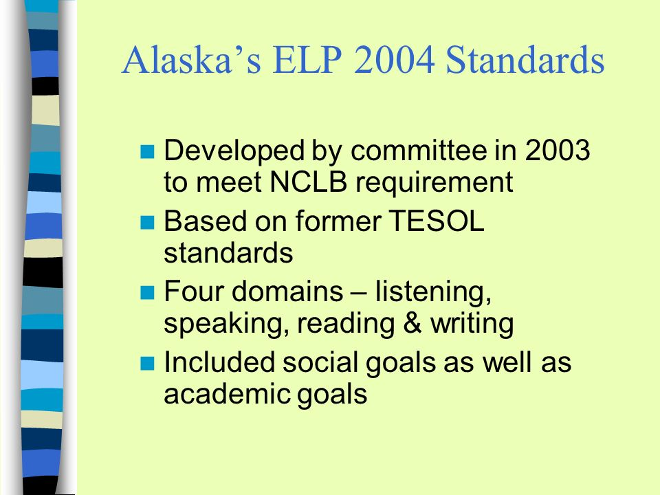 Alaskas ELP 2004 Standards Developed by committee in 2003 to meet NCLB requirement Based on former TESOL standards Four domains – listening, speaking, reading & writing Included social goals as well as academic goals