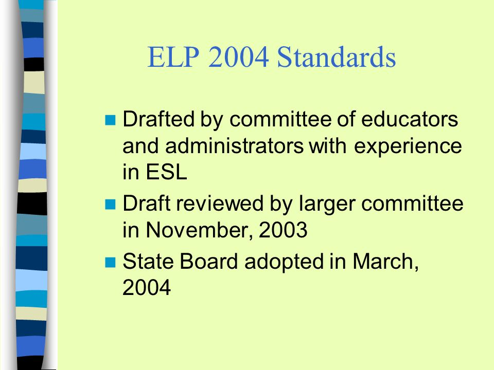 ELP 2004 Standards Drafted by committee of educators and administrators with experience in ESL Draft reviewed by larger committee in November, 2003 State Board adopted in March, 2004
