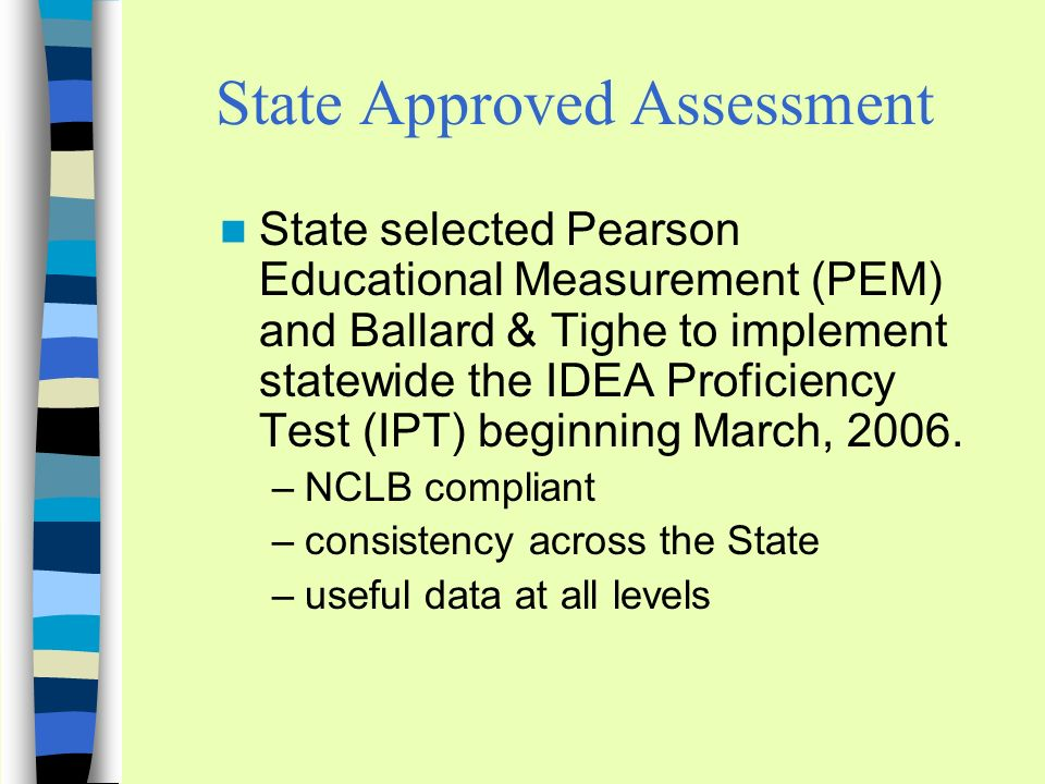 State Approved Assessment State selected Pearson Educational Measurement (PEM) and Ballard & Tighe to implement statewide the IDEA Proficiency Test (IPT) beginning March, 2006.