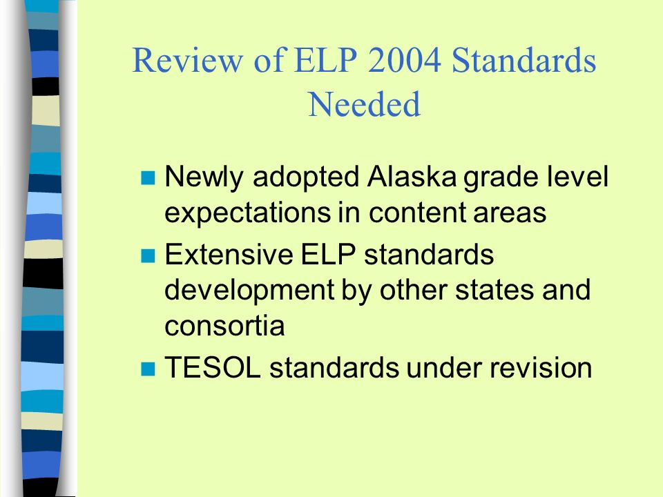Review of ELP 2004 Standards Needed Newly adopted Alaska grade level expectations in content areas Extensive ELP standards development by other states and consortia TESOL standards under revision