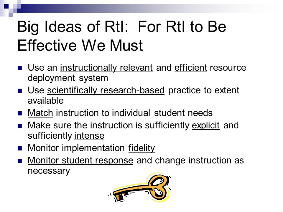 Big Ideas of RtI: For RtI to Be Effective We Must Use an instructionally relevant and efficient resource deployment system Use scientifically research