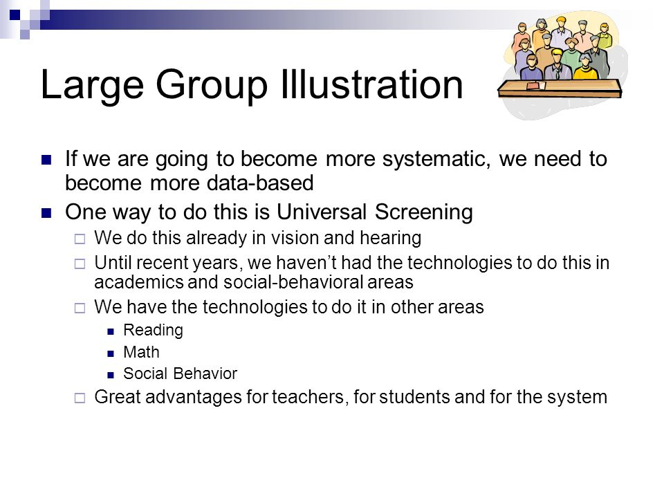 Large Group Illustration If we are going to become more systematic, we need to become more data-based One way to do this is Universal Screening We do this already in vision and hearing Until recent years, we havent had the technologies to do this in academics and social-behavioral areas We have the technologies to do it in other areas Reading Math Social Behavior Great advantages for teachers, for students and for the system