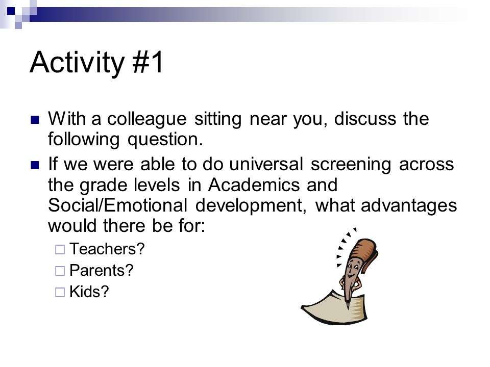 Activity #1 With a colleague sitting near you, discuss the following question. If we were able to do universal screening across the grade levels in Ac