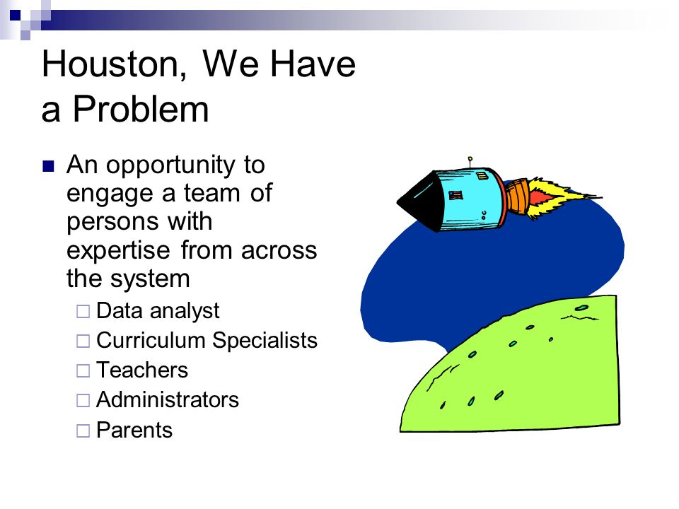 Houston, We Have a Problem An opportunity to engage a team of persons with expertise from across the system Data analyst Curriculum Specialists Teachers Administrators Parents
