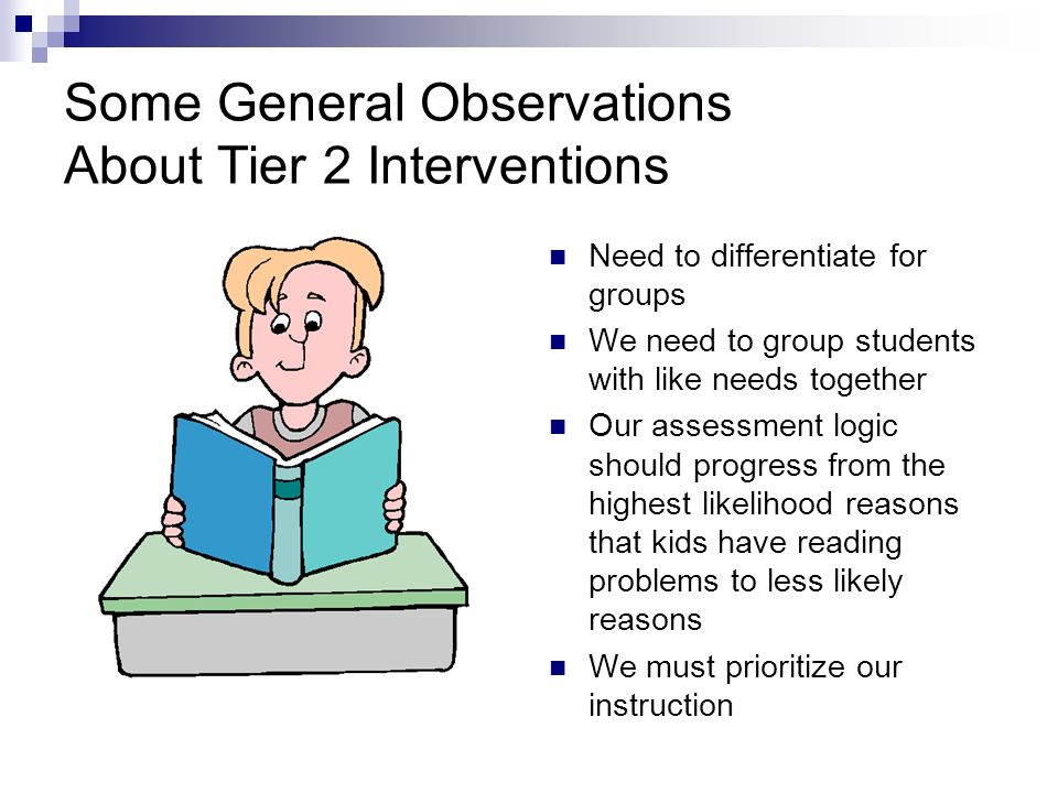 Some General Observations About Tier 2 Interventions Need to differentiate for groups We need to group students with like needs together Our assessmen