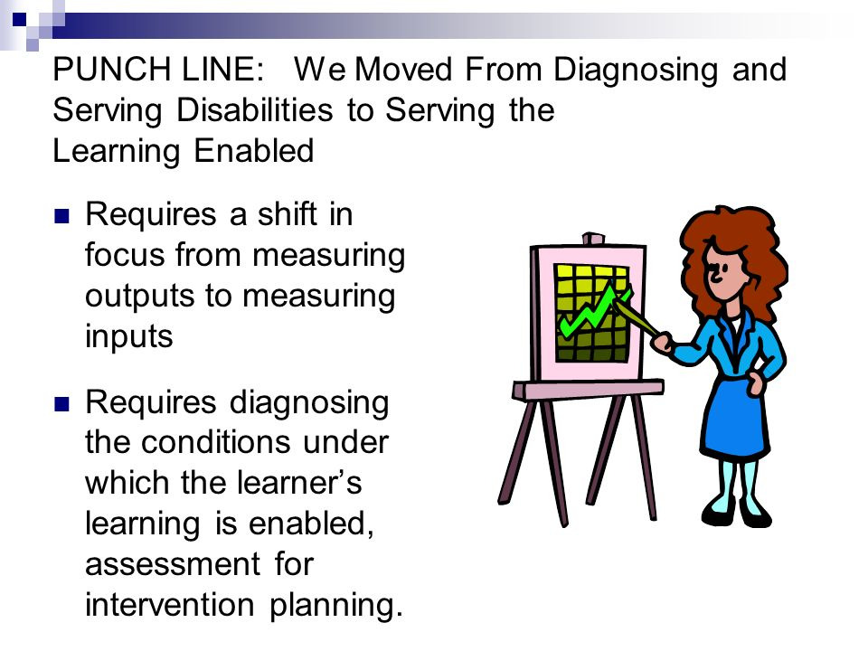 PUNCH LINE: We Moved From Diagnosing and Serving Disabilities to Serving the Learning Enabled Requires a shift in focus from measuring outputs to measuring inputs Requires diagnosing the conditions under which the learners learning is enabled, assessment for intervention planning.