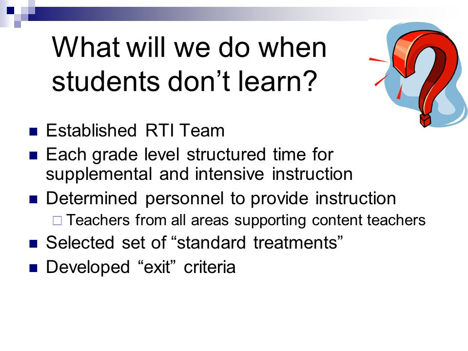 What will we do when students dont learn? Established RTI Team Each grade level structured time for supplemental and intensive instruction Determined