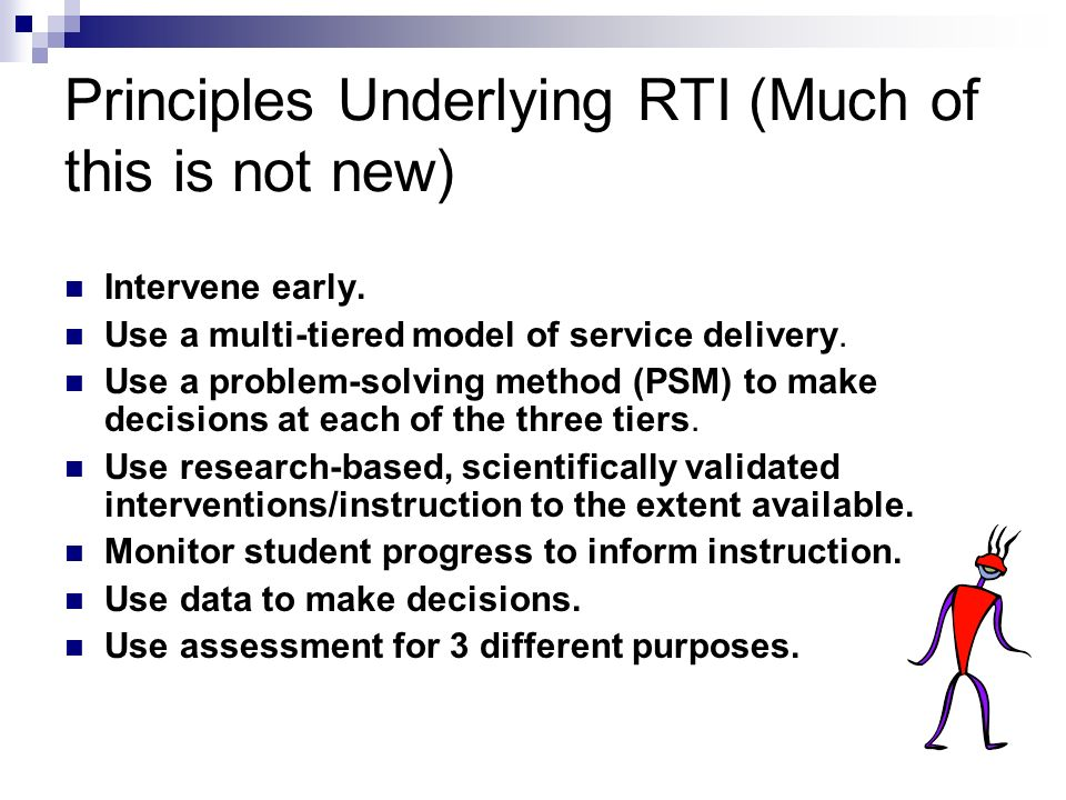 Principles Underlying RTI (Much of this is not new) Intervene early.