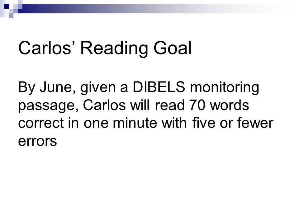 Carlos Reading Goal By June, given a DIBELS monitoring passage, Carlos will read 70 words correct in one minute with five or fewer errors