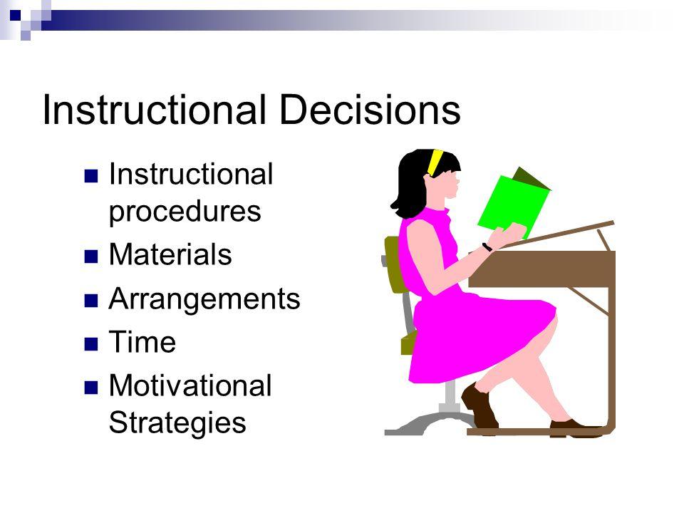 Instructional Decisions Instructional procedures Materials Arrangements Time Motivational Strategies