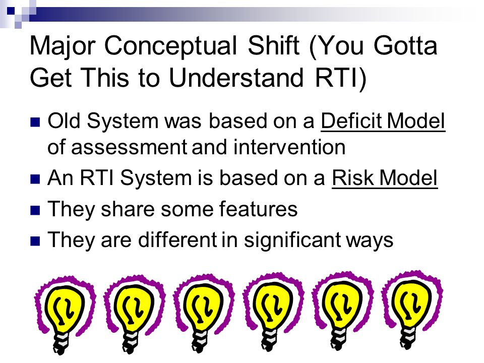 Major Conceptual Shift (You Gotta Get This to Understand RTI) Old System was based on a Deficit Model of assessment and intervention An RTI System is based on a Risk Model They share some features They are different in significant ways