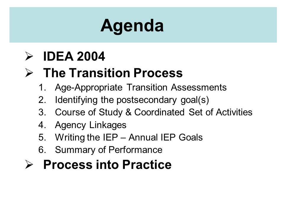 IDEA 2004 SIX CHANGES Change 1: Definition of transition services Change 2: Initiation of transition services at age 16 Change 3: Shift in emphasis to results Change 4: Creating a Coordinated Set of Activities Change 5: Evaluation before change in status: Summary of Performance (SOP) Change 6: Statement of interagency responsibilities in IEP.