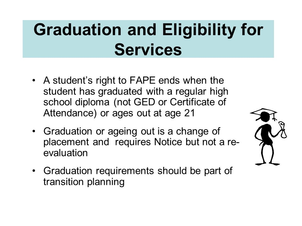 Graduation and Eligibility for Services A students right to FAPE ends when the student has graduated with a regular high school diploma (not GED or Ce