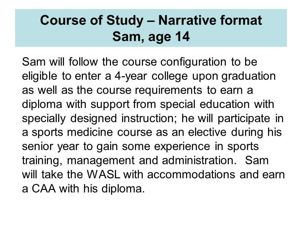 Course of Study – Narrative format Sam, age 14 Sam will follow the course configuration to be eligible to enter a 4-year college upon graduation as we