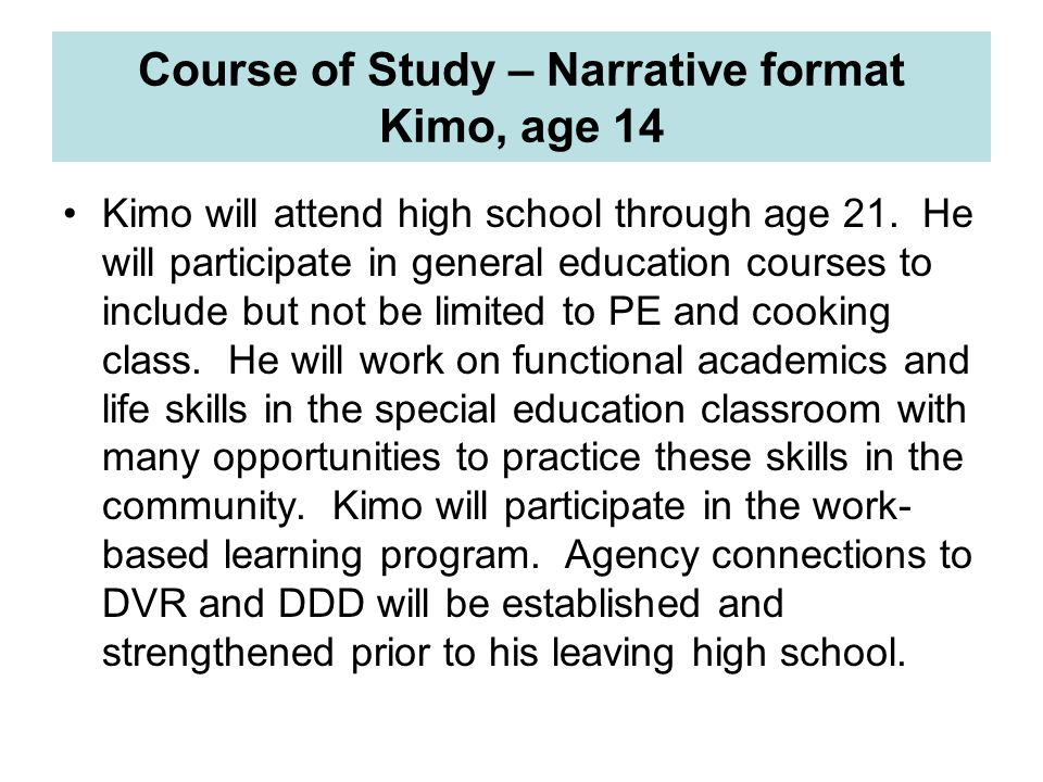 Course of Study – Narrative format Kimo, age 14 Kimo will attend high school through age 21. He will participate in general education courses to inclu