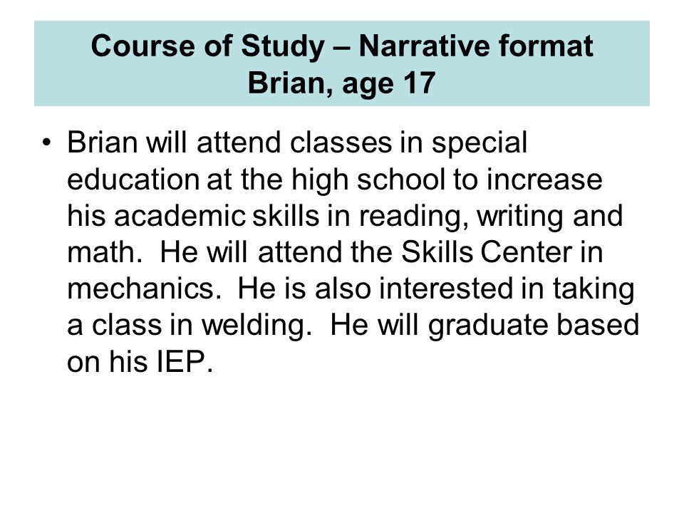 Course of Study – Narrative format Brian, age 17 Brian will attend classes in special education at the high school to increase his academic skills in