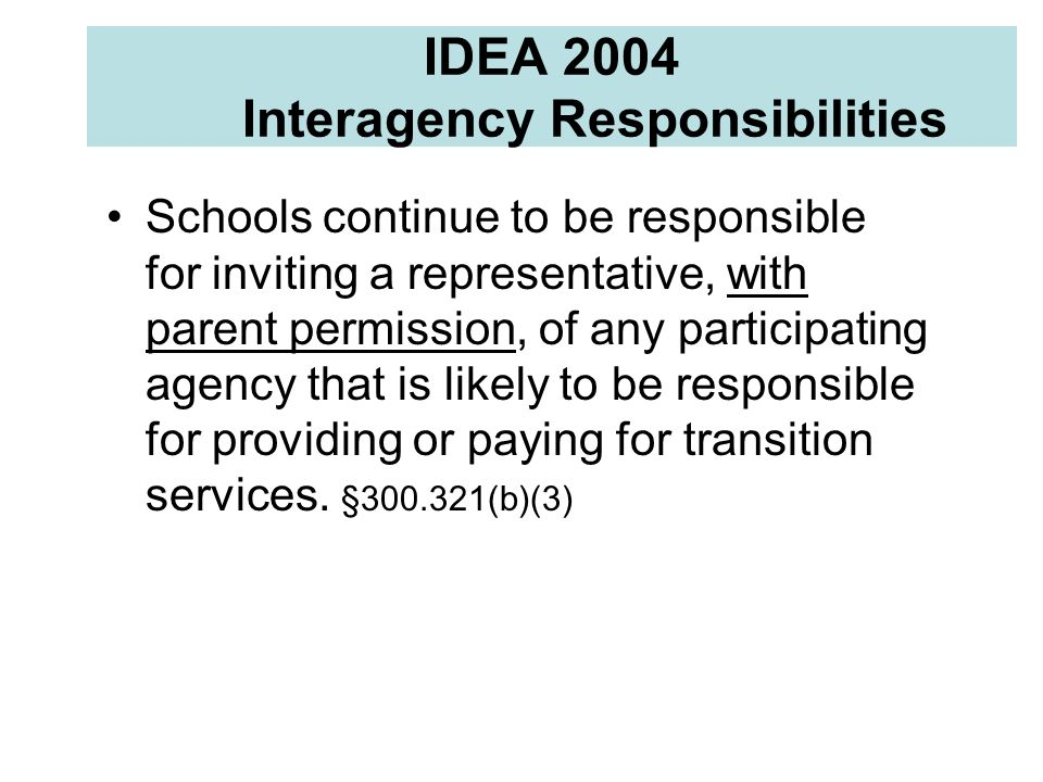 IDEA 2004 Interagency Responsibilities Schools continue to be responsible for inviting a representative, with parent permission, of any participating