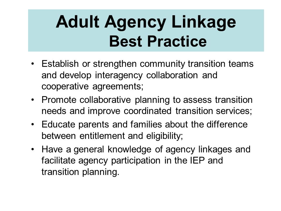 Adult Agency Linkage Best Practice Establish or strengthen community transition teams and develop interagency collaboration and cooperative agreements