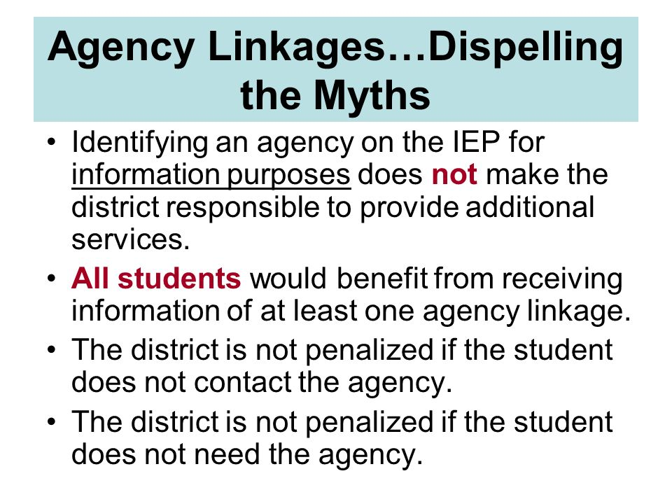 Agency Linkages…Dispelling the Myths Identifying an agency on the IEP for information purposes does not make the district responsible to provide addit