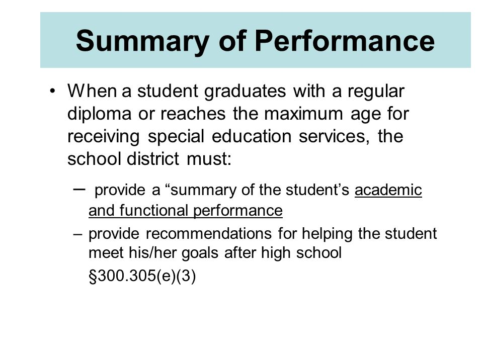 Summary of Performance When a student graduates with a regular diploma or reaches the maximum age for receiving special education services, the school