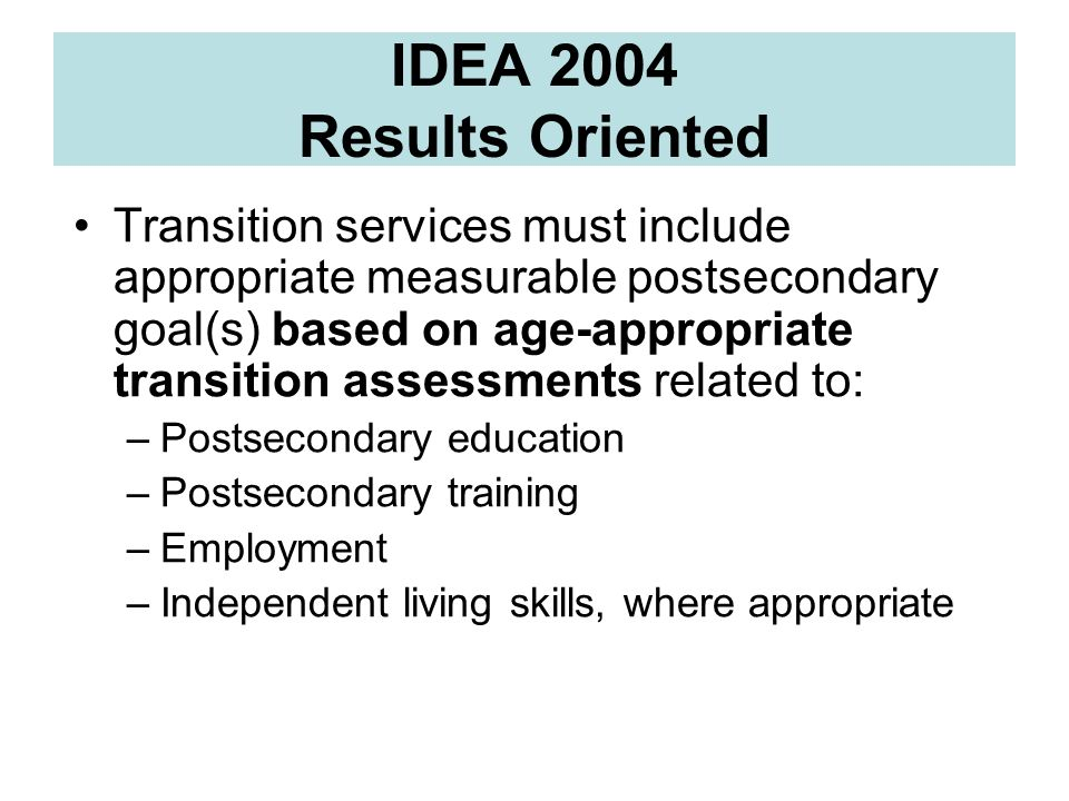 IDEA 2004 Results Oriented Transition services must include appropriate measurable postsecondary goal(s) based on age-appropriate transition assessmen