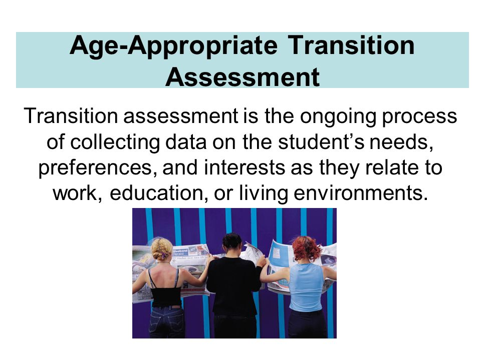 Age-Appropriate Transition Assessment Transition assessment is the ongoing process of collecting data on the students needs, preferences, and interest