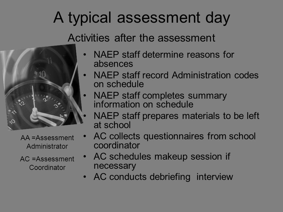 A typical assessment day Activities after the assessment NAEP staff determine reasons for absences NAEP staff record Administration codes on schedule NAEP staff completes summary information on schedule NAEP staff prepares materials to be left at school AC collects questionnaires from school coordinator AC schedules makeup session if necessary AC conducts debriefing interview AA =Assessment Administrator AC =Assessment Coordinator