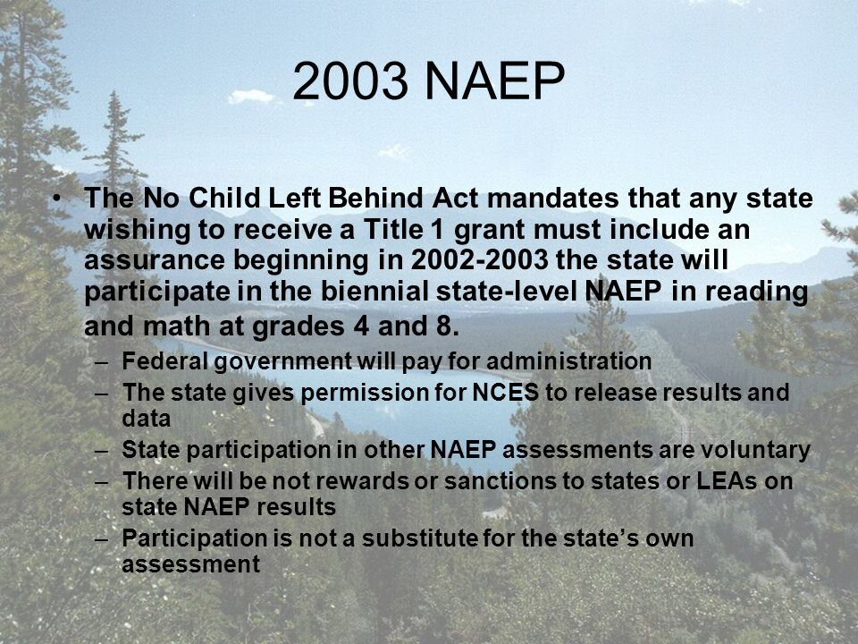 2003 NAEP The No Child Left Behind Act mandates that any state wishing to receive a Title 1 grant must include an assurance beginning in the state will participate in the biennial state-level NAEP in reading and math at grades 4 and 8.