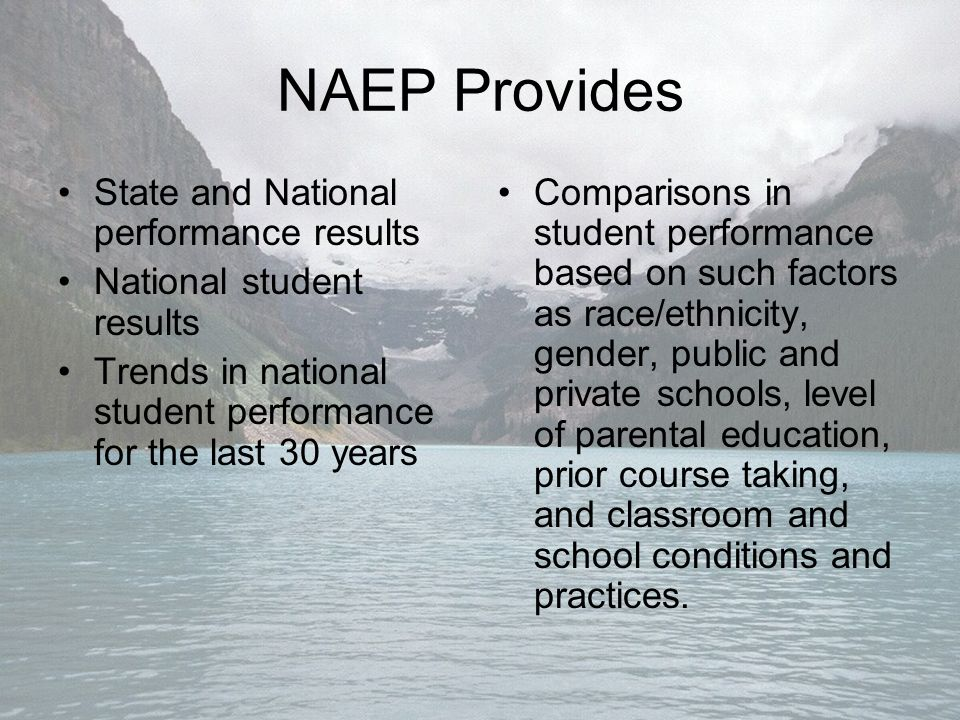 NAEP Provides State and National performance results National student results Trends in national student performance for the last 30 years Comparisons