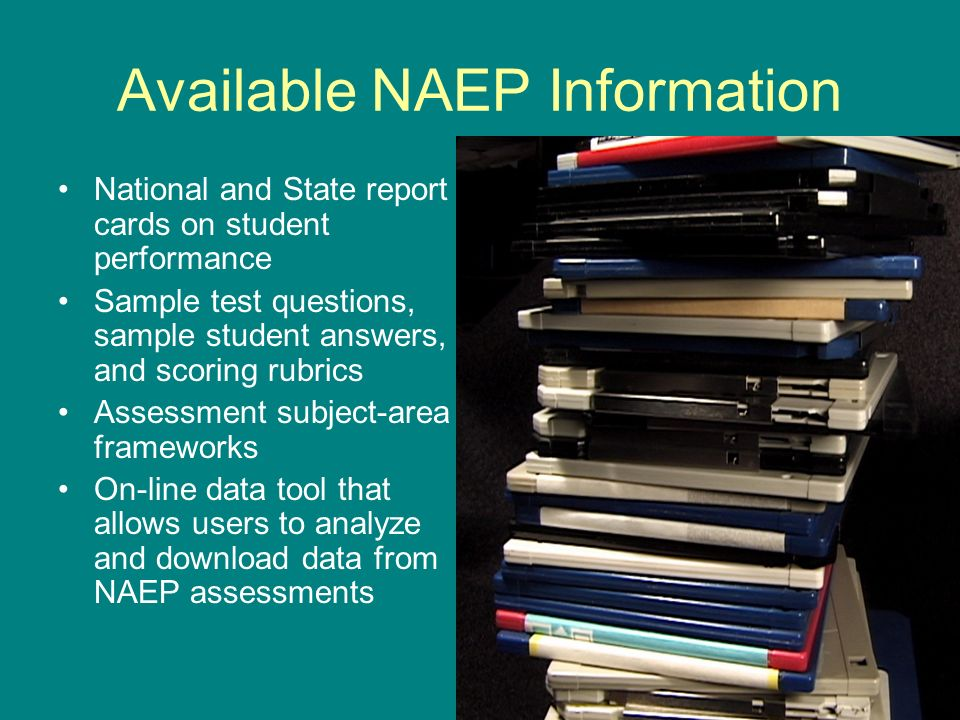 Available NAEP Information National and State report cards on student performance Sample test questions, sample student answers, and scoring rubrics Assessment subject-area frameworks On-line data tool that allows users to analyze and download data from NAEP assessments
