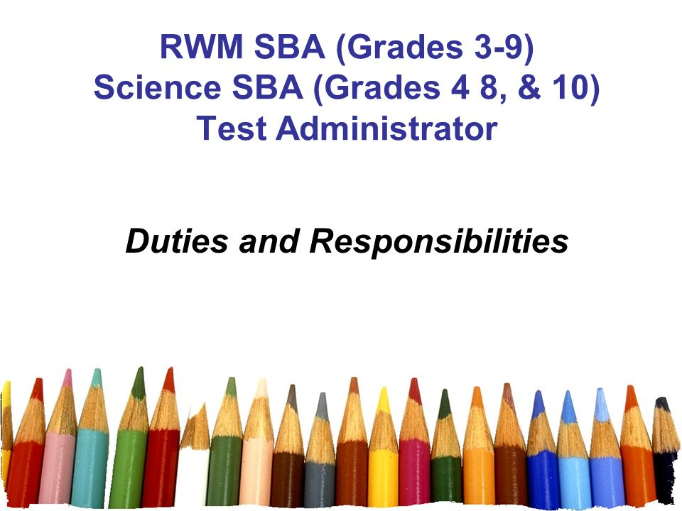 1 RWM SBA (Grades 3-9) Science SBA (Grades 4 8, & 10) Test Administrator Duties and Responsibilities