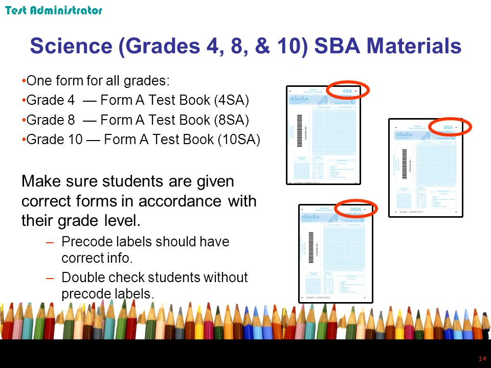 14 Science (Grades 4, 8, & 10) SBA Materials One form for all grades: Grade 4 Form A Test Book (4SA) Grade 8 Form A Test Book (8SA) Grade 10 Form A Test Book (10SA) Make sure students are given correct forms in accordance with their grade level.