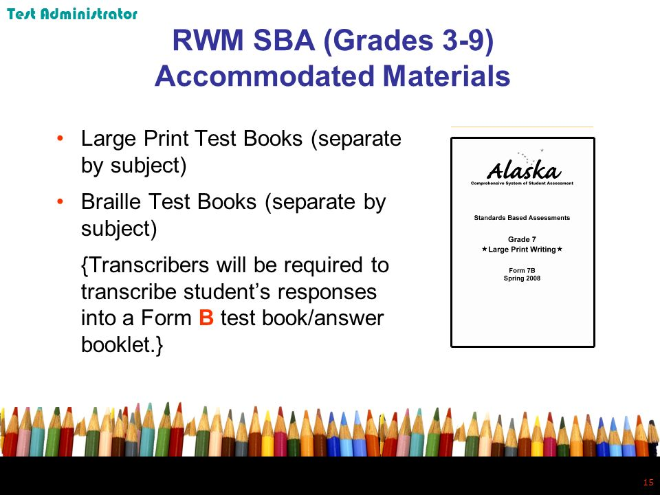 15 RWM SBA (Grades 3-9) Accommodated Materials Large Print Test Books (separate by subject) Braille Test Books (separate by subject) {Transcribers will be required to transcribe students responses into a Form B test book/answer booklet.} Test Administrator