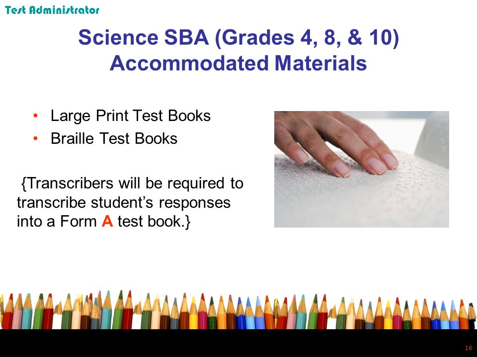16 Science SBA (Grades 4, 8, & 10) Accommodated Materials Large Print Test Books Braille Test Books {Transcribers will be required to transcribe students responses into a Form A test book.} Test Administrator