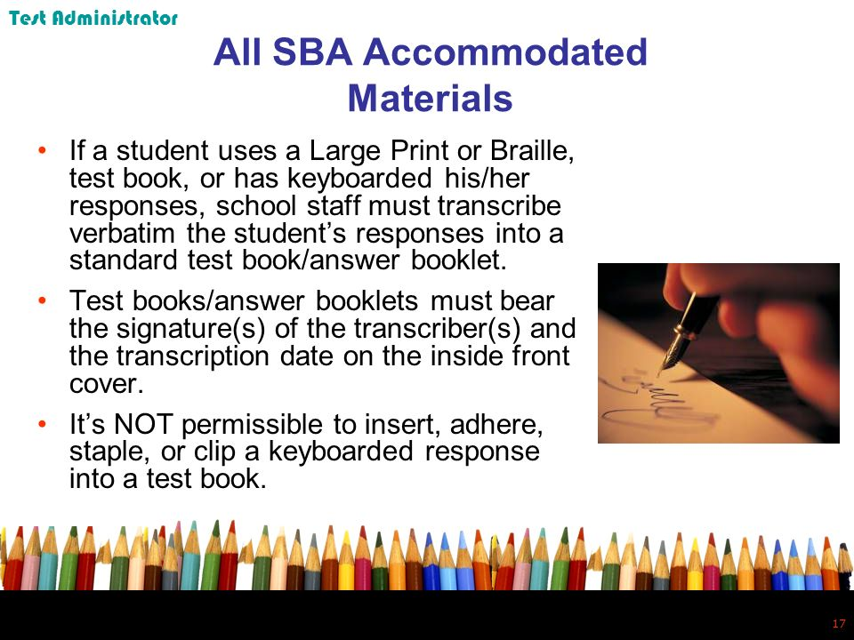 17 All SBA Accommodated Materials If a student uses a Large Print or Braille, test book, or has keyboarded his/her responses, school staff must transcribe verbatim the students responses into a standard test book/answer booklet.