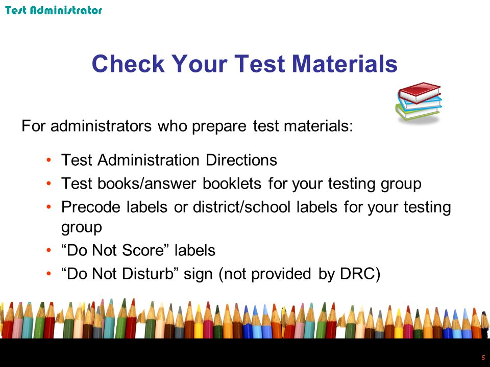 5 5 Check Your Test Materials For administrators who prepare test materials: Test Administration Directions Test books/answer booklets for your testing group Precode labels or district/school labels for your testing group Do Not Score labels Do Not Disturb sign (not provided by DRC) Test Administrator