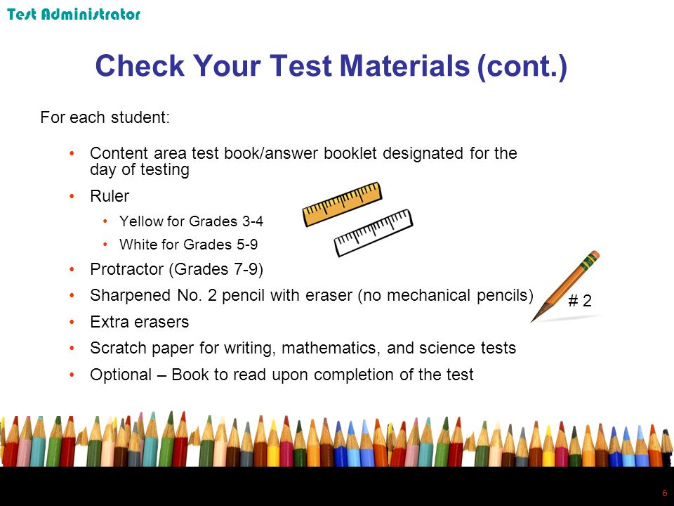 6 6 Check Your Test Materials (cont.) For each student: Content area test book/answer booklet designated for the day of testing Ruler Yellow for Grades 3-4 White for Grades 5-9 Protractor (Grades 7-9) Sharpened No.