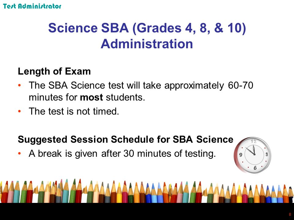 8 8 Science SBA (Grades 4, 8, & 10) Administration Length of Exam The SBA Science test will take approximately 60-70 minutes for most students.