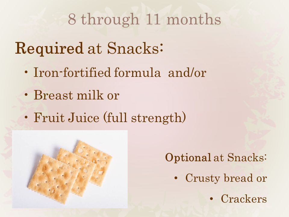 8 through 11 months Required at Snacks: Iron-fortified formula and/or Breast milk or Fruit Juice (full strength) Optional at Snacks: Crusty bread or C