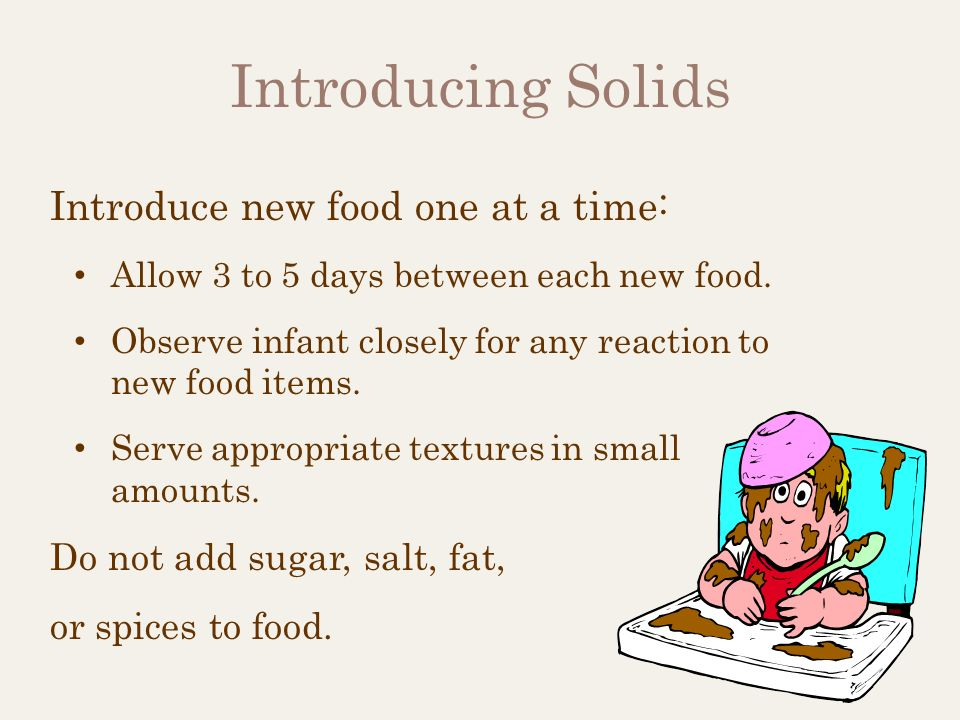 Introducing Solids Introduce new food one at a time: Allow 3 to 5 days between each new food. Observe infant closely for any reaction to new food item