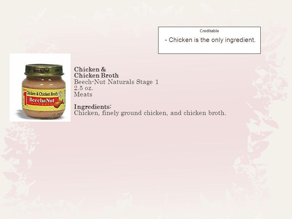 Chicken & Chicken Broth Beech-Nut Naturals Stage 1 2.5 oz. Meats Ingredients: Chicken, finely ground chicken, and chicken broth. Creditable - Chicken