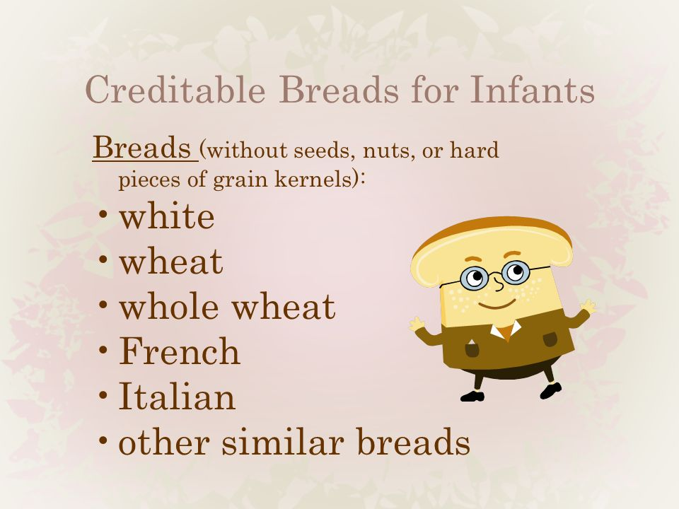 Creditable Breads for Infants Breads (without seeds, nuts, or hard pieces of grain kernels): white wheat whole wheat French Italian other similar brea