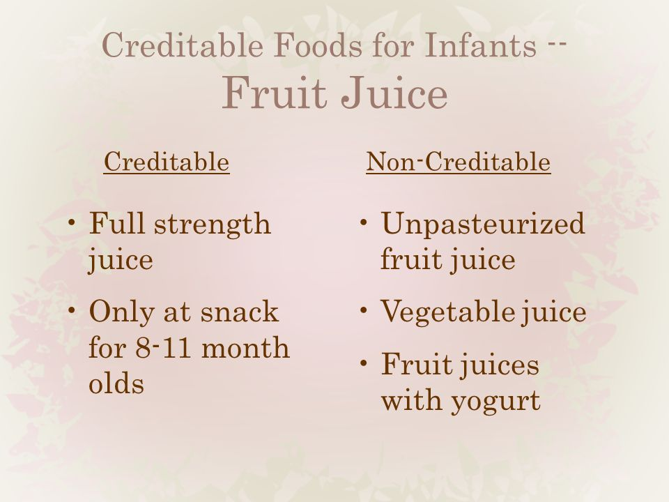 Creditable Foods for Infants -- Fruit Juice Creditable Full strength juice Only at snack for 8-11 month olds Non-Creditable Unpasteurized fruit juice Vegetable juice Fruit juices with yogurt