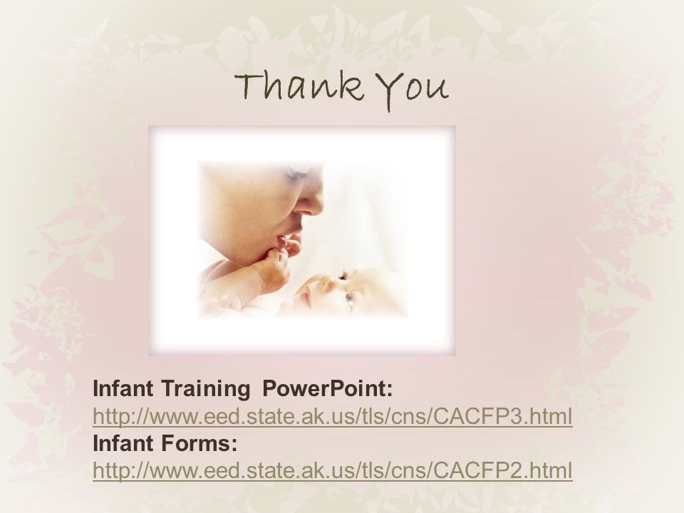 Thank You Infant Training PowerPoint: http://www.eed.state.ak.us/tls/cns/CACFP3.html Infant Forms: http://www.eed.state.ak.us/tls/cns/CACFP2.html http://www.eed.state.ak.us/tls/cns/CACFP2.html