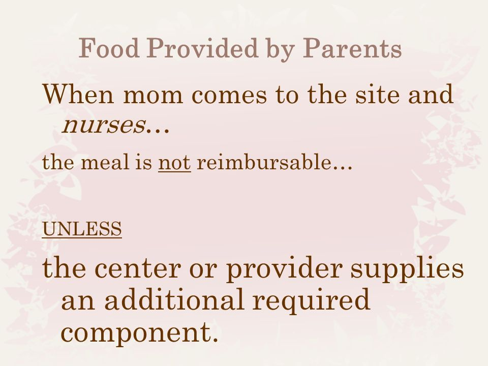 Day Care Homes Only A provider who nurses her own child may claim meals and snacks for reimbursement, as long as: -she is eligible to claim her own children, -the infant is enrolled and participating in the CACFP, and -at least one other enrolled child is present during the meal service.