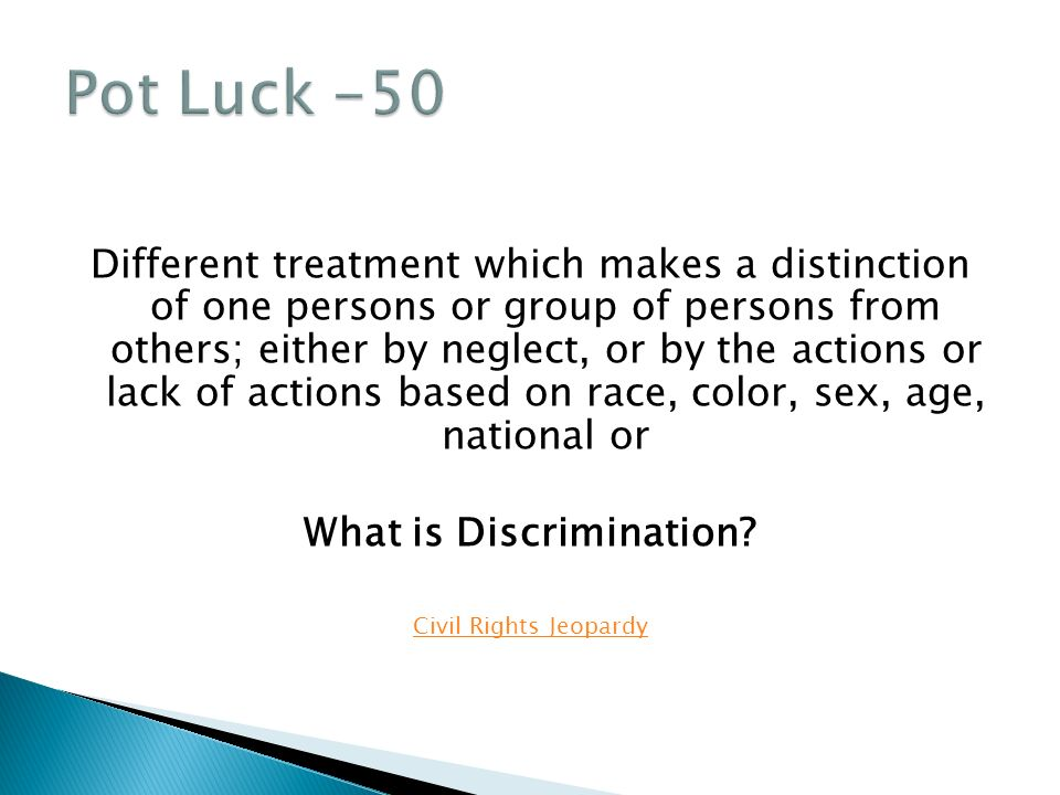 Different treatment which makes a distinction of one persons or group of persons from others; either by neglect, or by the actions or lack of actions based on race, color, sex, age, national or What is Discrimination.
