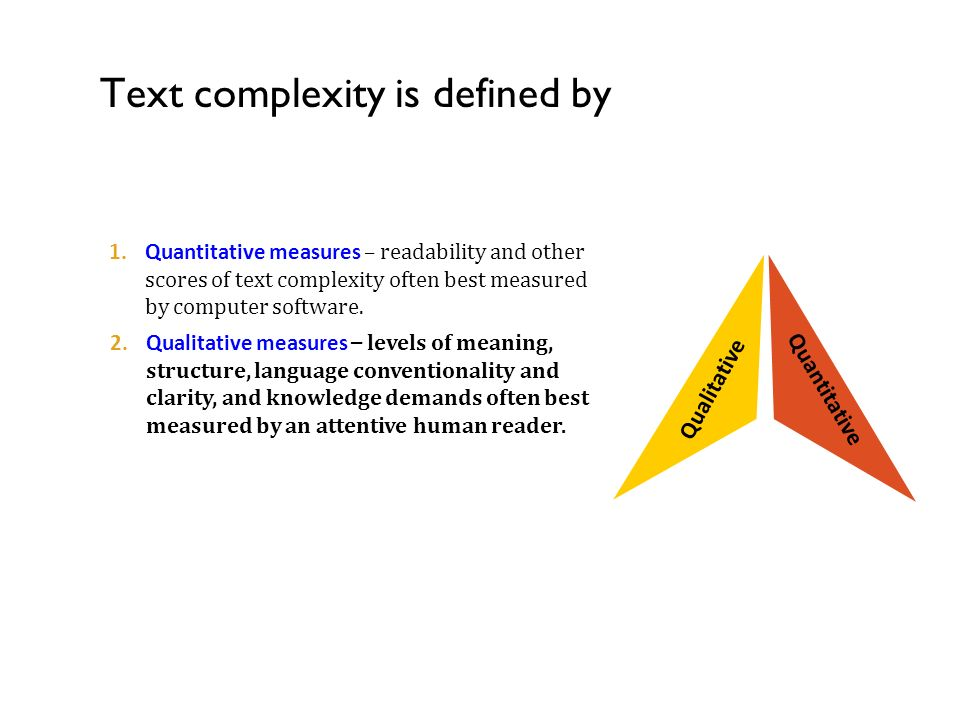 Text complexity is defined by w of Text Complexity Qualitative 2.Qualitative measures – levels of meaning, structure, language conventionality and clarity, and knowledge demands often best measured by an attentive human reader.