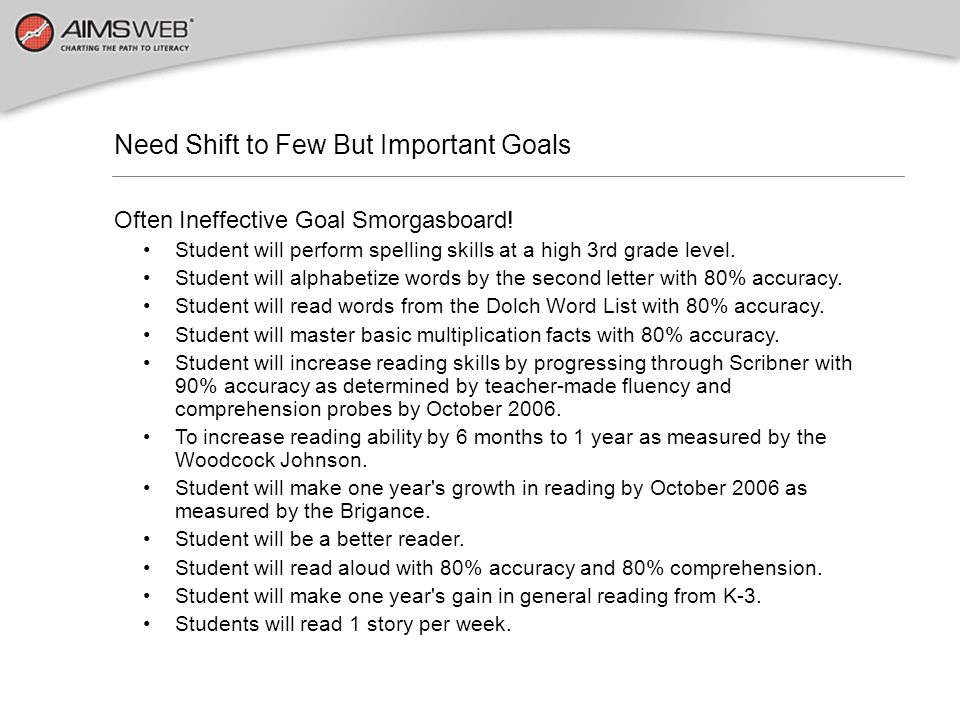 Need Shift to Few But Important Goals Often Ineffective Goal Smorgasboard! Student will perform spelling skills at a high 3rd grade level. Student wil