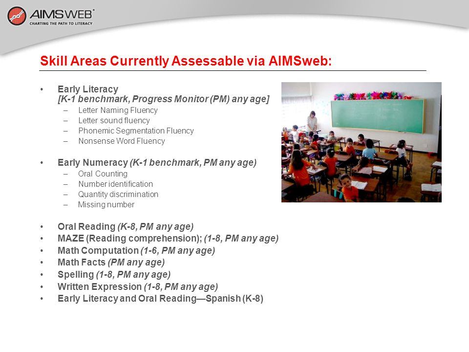 Skill Areas Currently Assessable via AIMSweb: Early Literacy [K-1 benchmark, Progress Monitor (PM) any age] –Letter Naming Fluency –Letter sound fluen