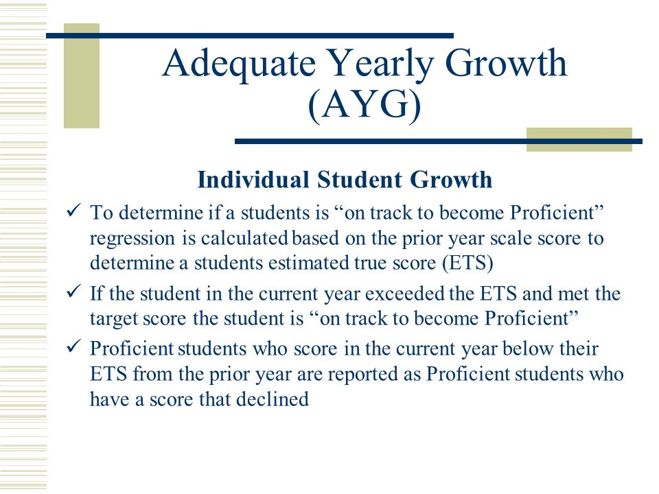 Adequate Yearly Growth (AYG) Individual Student Growth To determine if a students is on track to become Proficient regression is calculated based on the prior year scale score to determine a students estimated true score (ETS) If the student in the current year exceeded the ETS and met the target score the student is on track to become Proficient Proficient students who score in the current year below their ETS from the prior year are reported as Proficient students who have a score that declined